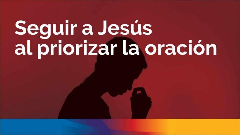Seguir a Jesús al priorizar la oración