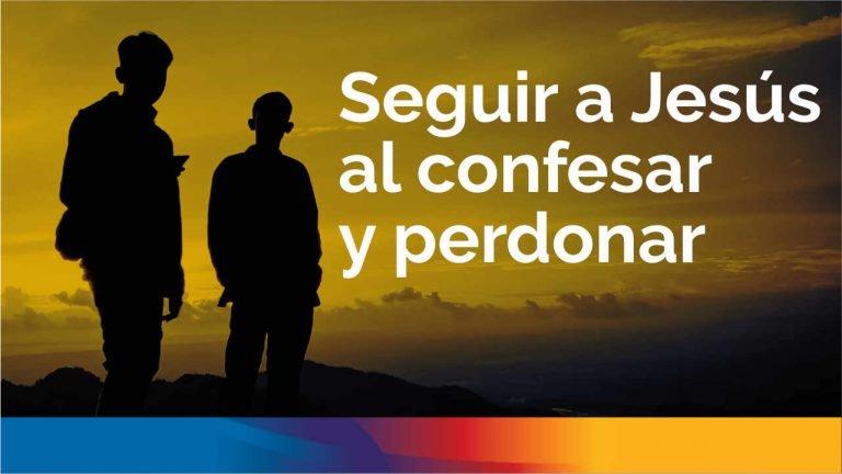 Seguir a Jesús al confesar y perdonar