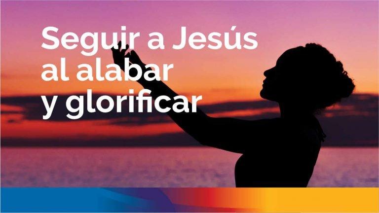 Seguir a Jesús al alabar y glorificar