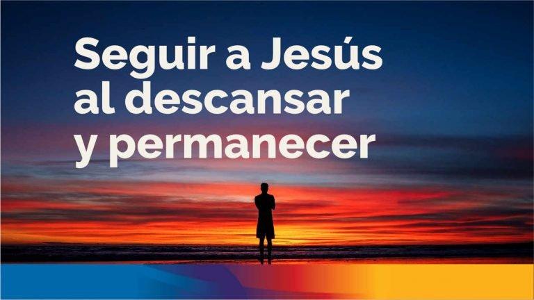 Seguir a Jesús al descansar y permanecer