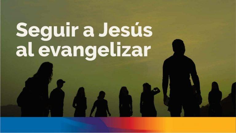 Seguir a Jesús al evangelizar