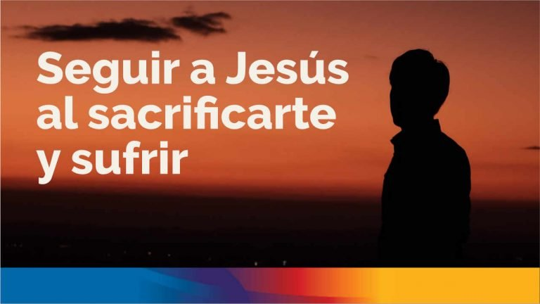 Seguir a Jesús al sacrificarte y sufrir